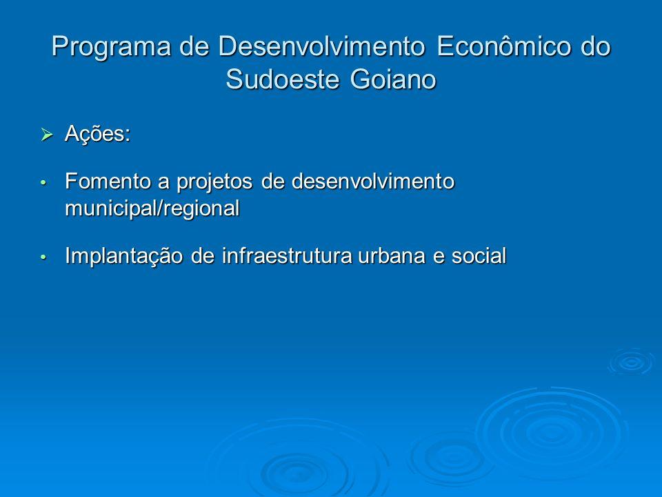 Programa de Desenvolvimento Econômico do Sudoeste Goiano Ações: Ações: Fomento a projetos de desenvolvimento municipal/regional Fomento a projetos de