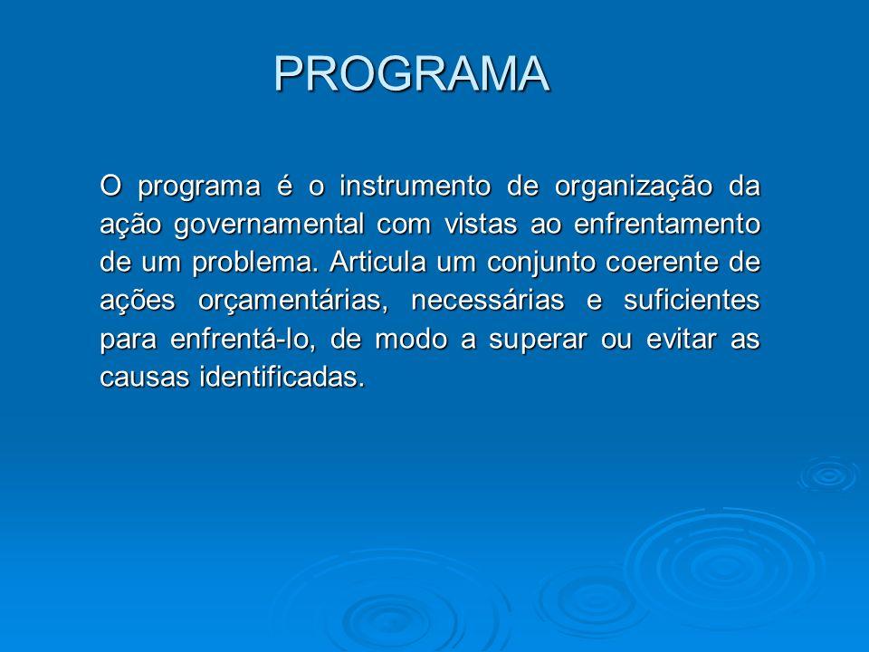 PROGRAMA O programa é o instrumento de organização da ação governamental com vistas ao enfrentamento de um problema. Articula um conjunto coerente de