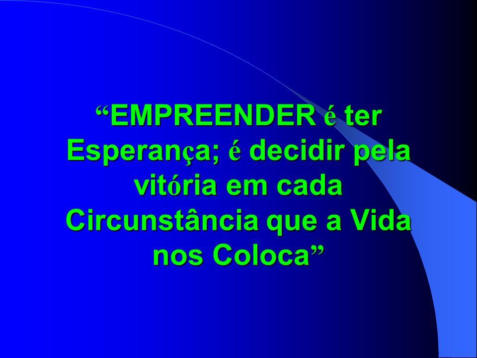 EMPREENDER é ter Esperan ç a; é decidir pela vit ó ria em cada Circunstância que a Vida nos Coloca EMPREENDER é ter Esperan ç a; é decidir pela vit ó