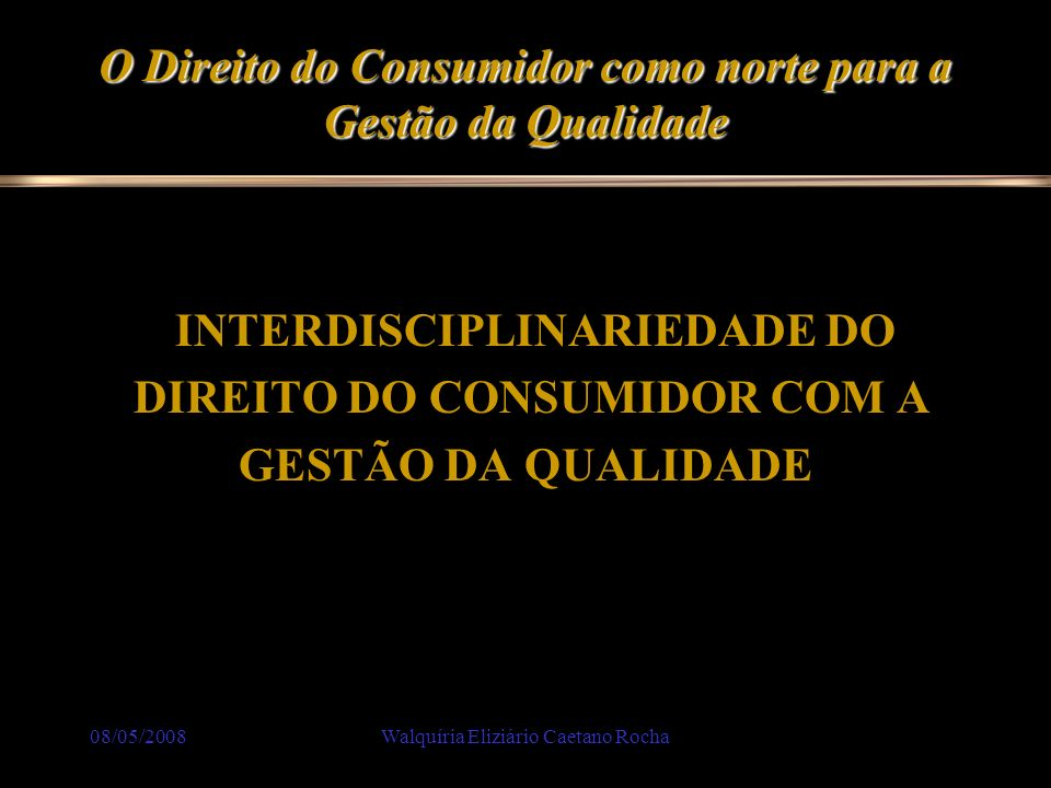 08/05/2008Walquíria Eliziário Caetano Rocha O Direito do Consumidor como norte para a Gestão da Qualidade Em março de 1991 entrou em vigor a Lei nº 8.078/90, que é mais conhecida como Código de Defesa do Consumidor.