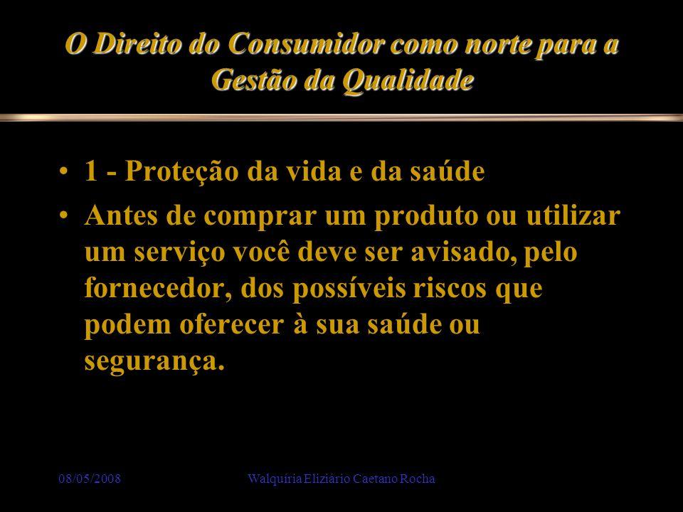 08/05/2008Walquíria Eliziário Caetano Rocha O Direito do Consumidor como norte para a Gestão da Qualidade 1 - Proteção da vida e da saúde Antes de com
