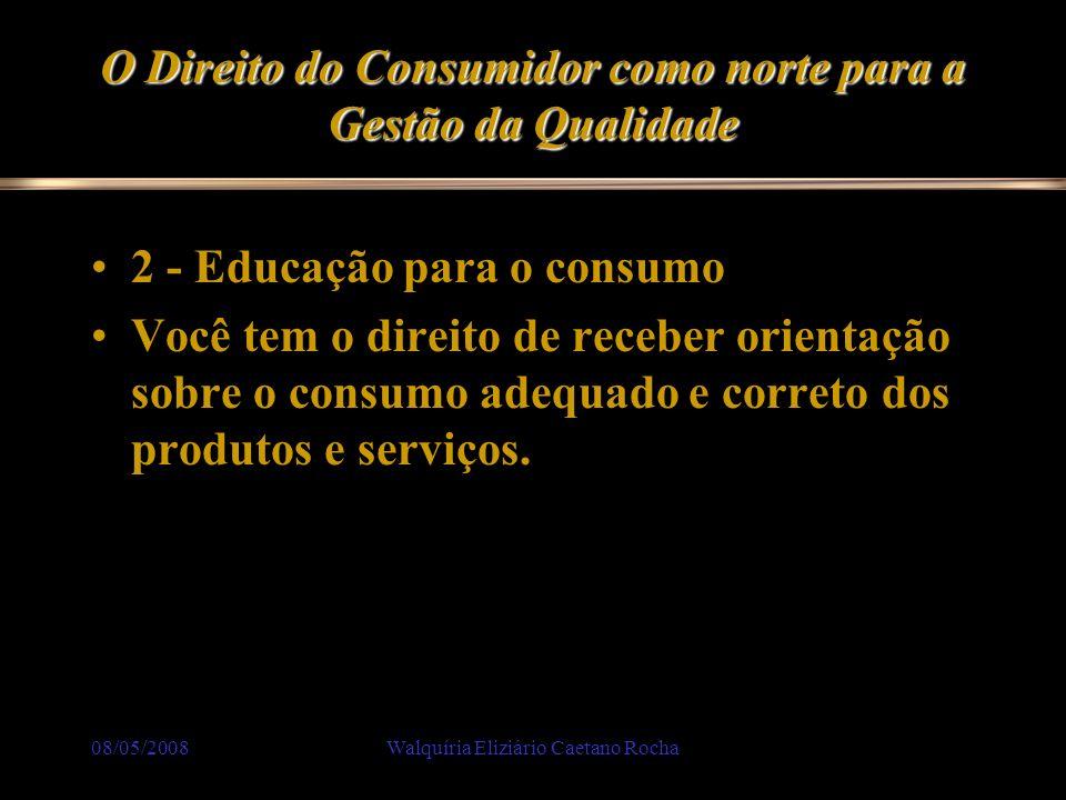 08/05/2008Walquíria Eliziário Caetano Rocha O Direito do Consumidor como norte para a Gestão da Qualidade 2 - Educação para o consumo Você tem o direi