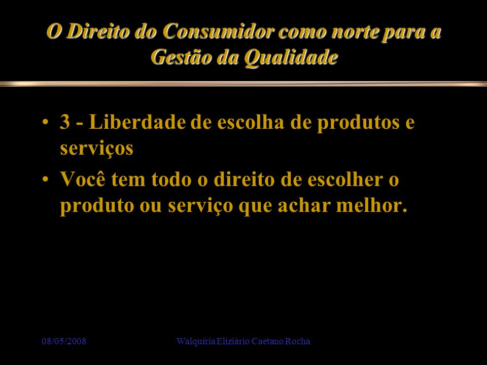 08/05/2008Walquíria Eliziário Caetano Rocha O Direito do Consumidor como norte para a Gestão da Qualidade 3 - Liberdade de escolha de produtos e servi