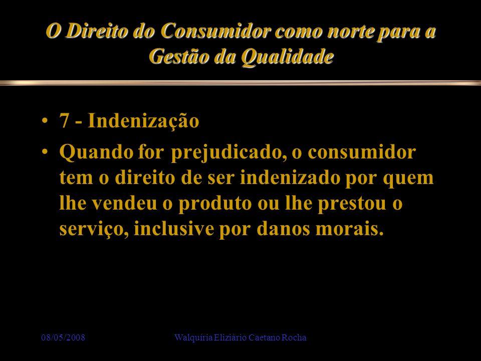 08/05/2008Walquíria Eliziário Caetano Rocha O Direito do Consumidor como norte para a Gestão da Qualidade 7 - Indenização Quando for prejudicado, o co