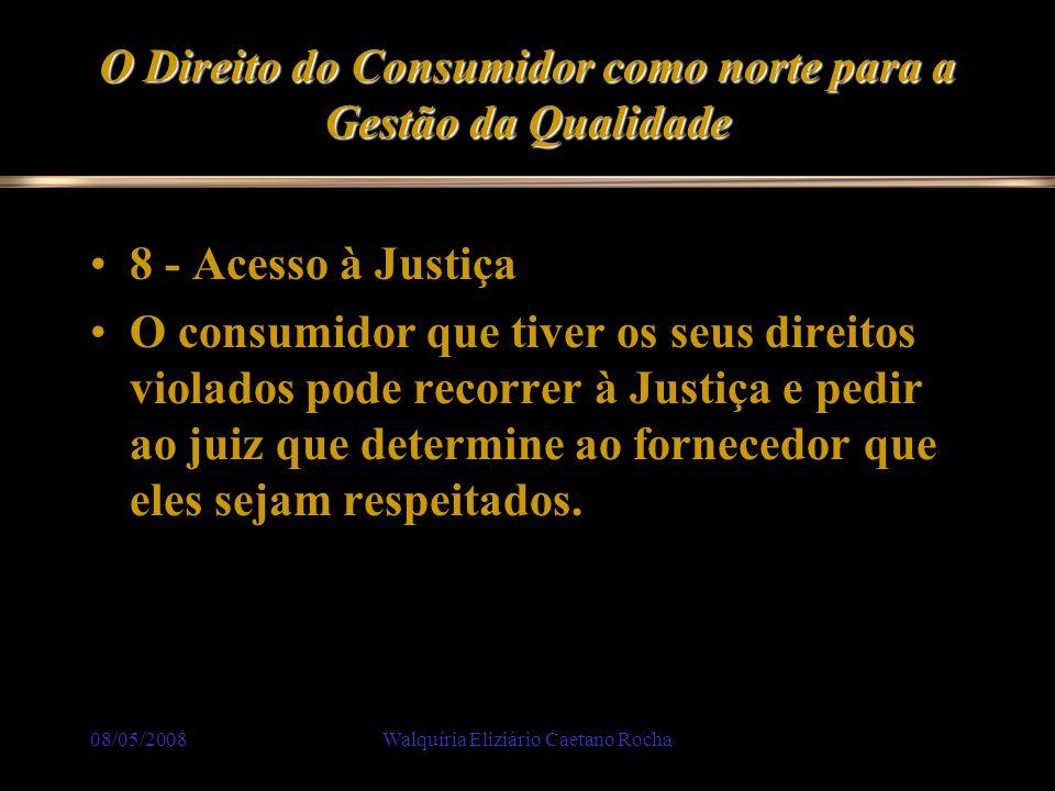08/05/2008Walquíria Eliziário Caetano Rocha O Direito do Consumidor como norte para a Gestão da Qualidade 8 - Acesso à Justiça O consumidor que tiver