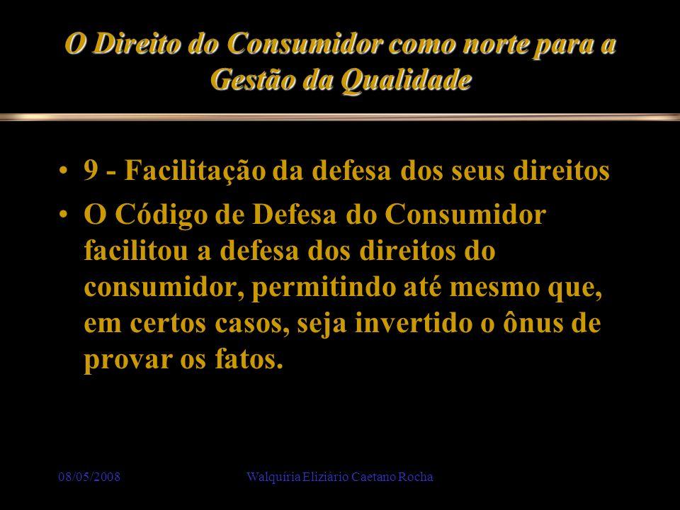 08/05/2008Walquíria Eliziário Caetano Rocha O Direito do Consumidor como norte para a Gestão da Qualidade 9 - Facilitação da defesa dos seus direitos