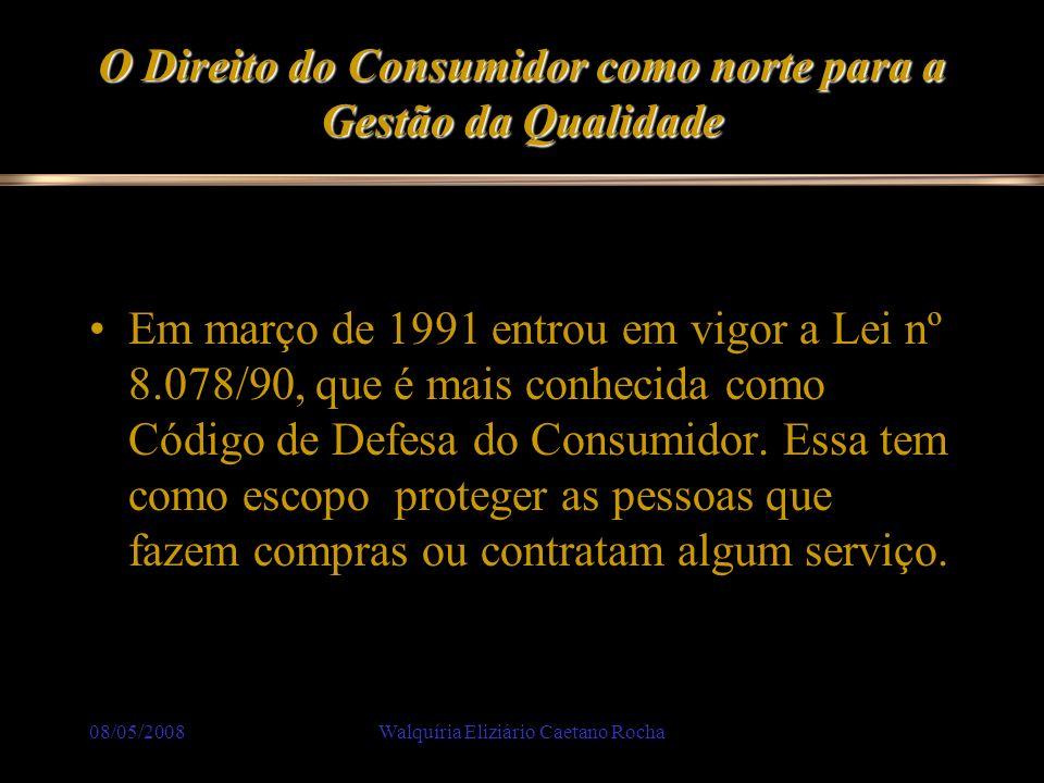 08/05/2008Walquíria Eliziário Caetano Rocha O Direito do Consumidor como norte para a Gestão da Qualidade o que está garantido; qual é o seu prazo; qual o lugar em que ele deve ser exigido.