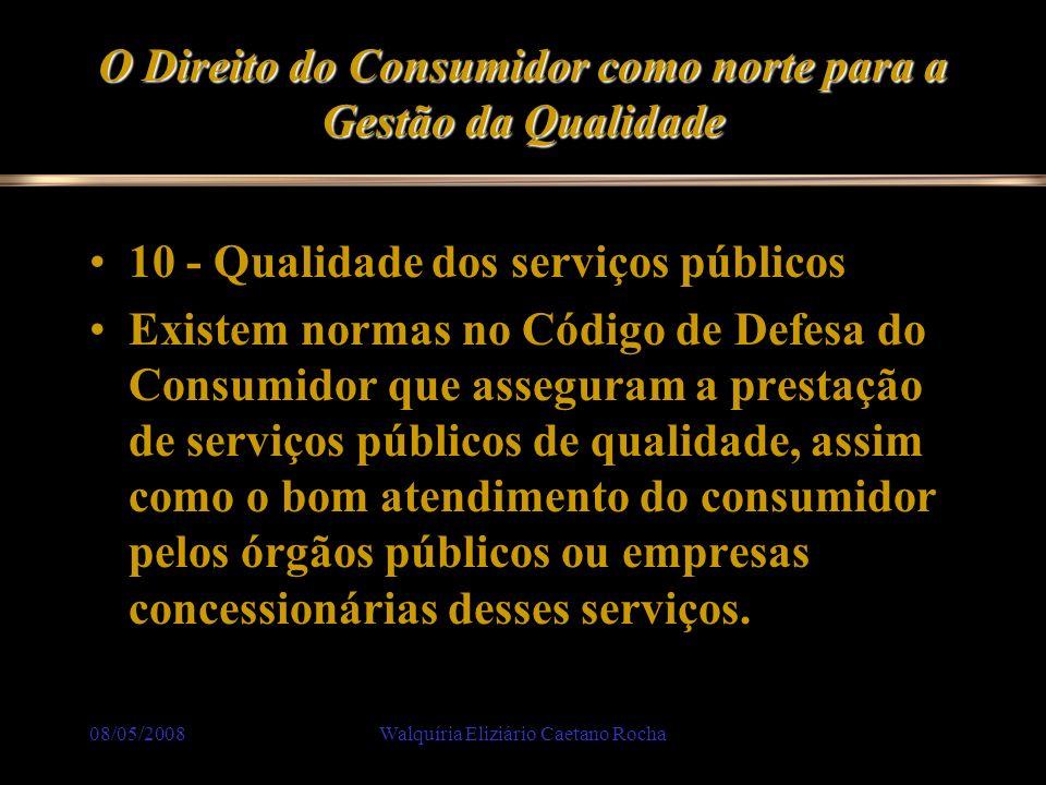 08/05/2008Walquíria Eliziário Caetano Rocha O Direito do Consumidor como norte para a Gestão da Qualidade 10 - Qualidade dos serviços públicos Existem