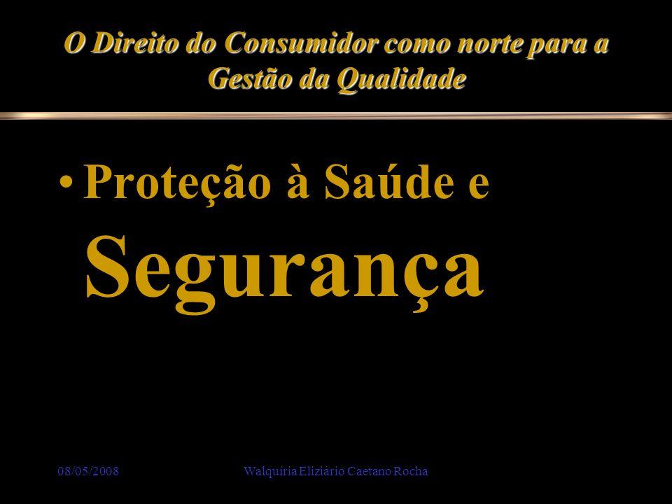 08/05/2008Walquíria Eliziário Caetano Rocha O Direito do Consumidor como norte para a Gestão da Qualidade Proteção à Saúde e Segurança