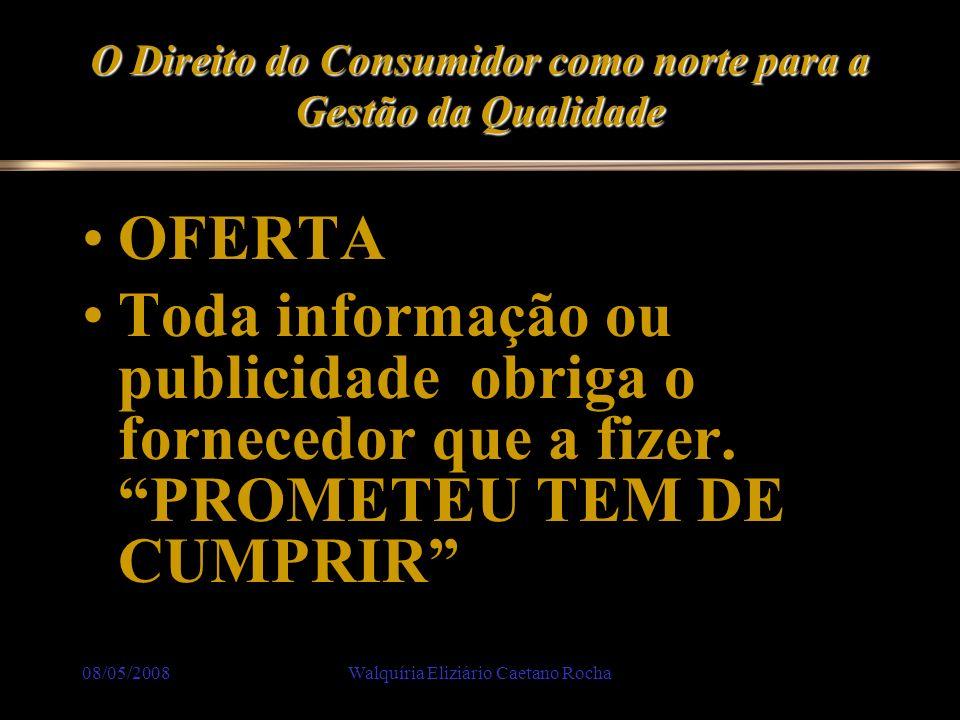 08/05/2008Walquíria Eliziário Caetano Rocha O Direito do Consumidor como norte para a Gestão da Qualidade OFERTA Toda informação ou publicidade obriga