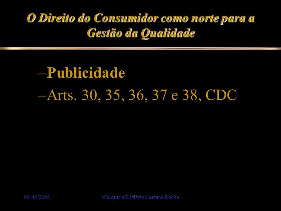 08/05/2008Walquíria Eliziário Caetano Rocha O Direito do Consumidor como norte para a Gestão da Qualidade –Publicidade –Arts. 30, 35, 36, 37 e 38, CDC
