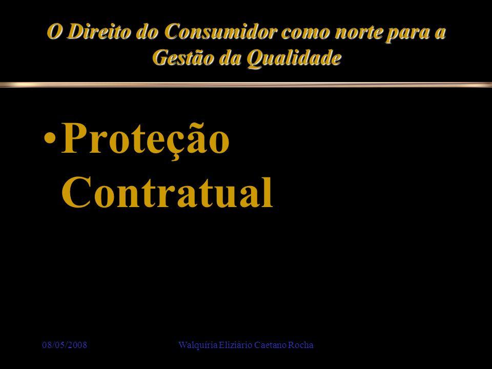 08/05/2008Walquíria Eliziário Caetano Rocha O Direito do Consumidor como norte para a Gestão da Qualidade Proteção Contratual