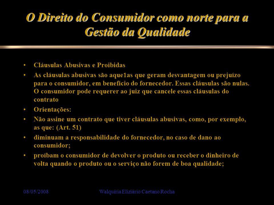 08/05/2008Walquíria Eliziário Caetano Rocha O Direito do Consumidor como norte para a Gestão da Qualidade Cláusulas Abusivas e Proibidas As cláusulas