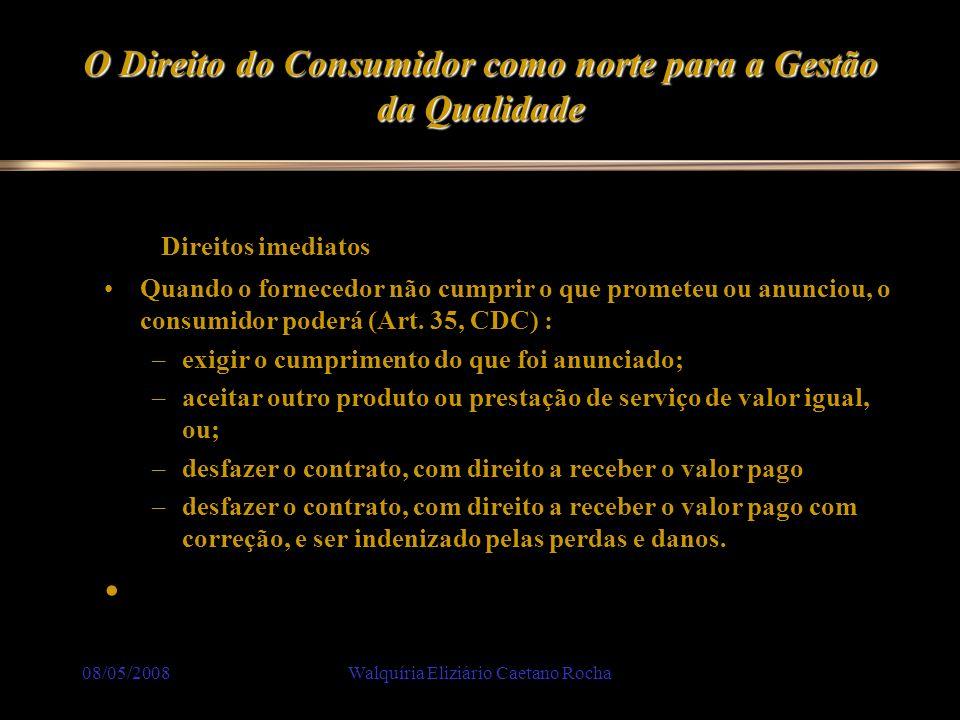 08/05/2008Walquíria Eliziário Caetano Rocha O Direito do Consumidor como norte para a Gestão da Qualidade. Direitos imediatos Quando o fornecedor não