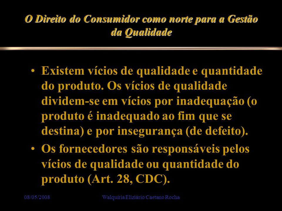 08/05/2008Walquíria Eliziário Caetano Rocha O Direito do Consumidor como norte para a Gestão da Qualidade Existem vícios de qualidade e quantidade do