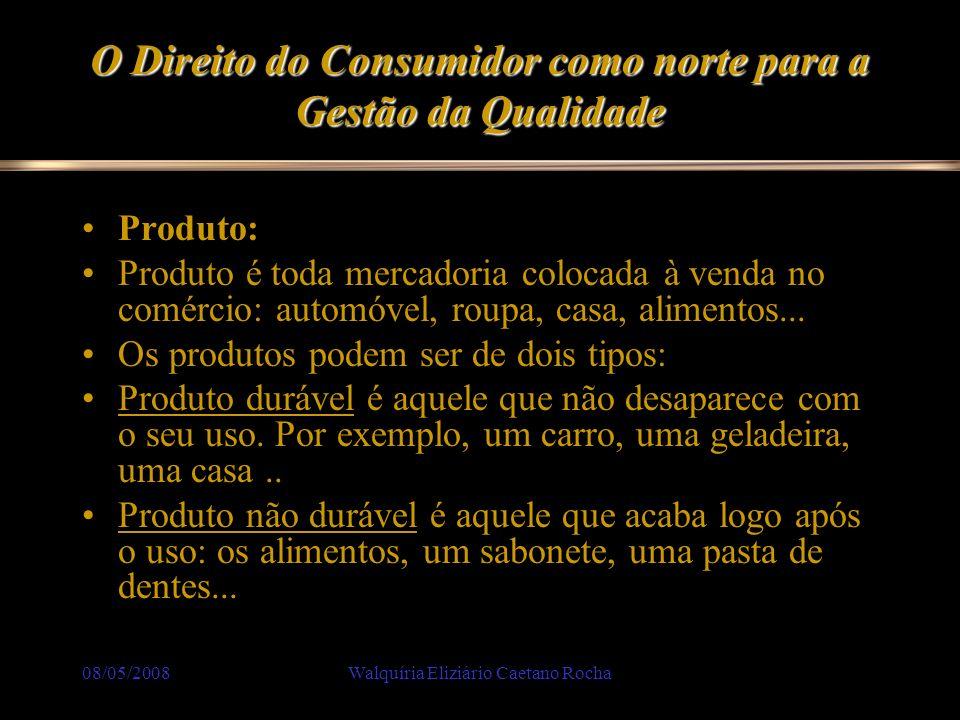 08/05/2008Walquíria Eliziário Caetano Rocha O Direito do Consumidor como norte para a Gestão da Qualidade Produto: Produto é toda mercadoria colocada