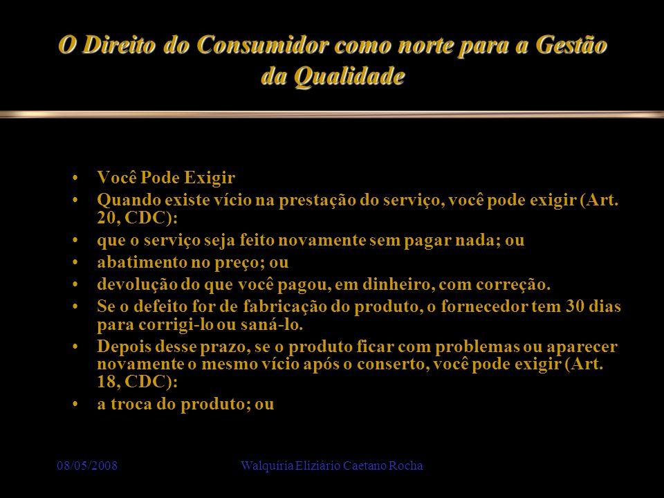 08/05/2008Walquíria Eliziário Caetano Rocha O Direito do Consumidor como norte para a Gestão da Qualidade Você Pode Exigir Quando existe vício na pres