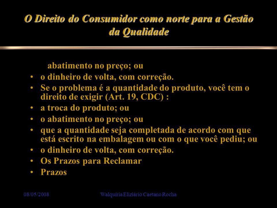 08/05/2008Walquíria Eliziário Caetano Rocha O Direito do Consumidor como norte para a Gestão da Qualidade o abatimento no preço; ou o dinheiro de volt