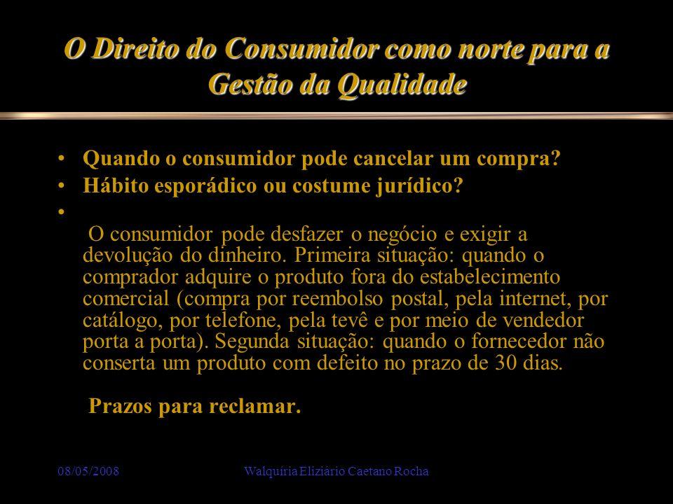 08/05/2008Walquíria Eliziário Caetano Rocha O Direito do Consumidor como norte para a Gestão da Qualidade Quando o consumidor pode cancelar um compra?