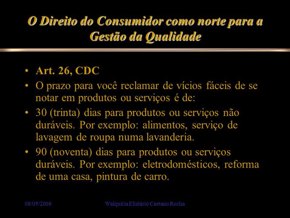 08/05/2008Walquíria Eliziário Caetano Rocha O Direito do Consumidor como norte para a Gestão da Qualidade Art. 26, CDC O prazo para você reclamar de v