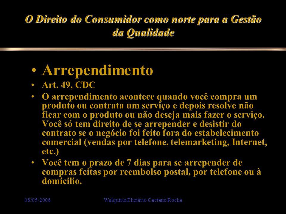 08/05/2008Walquíria Eliziário Caetano Rocha O Direito do Consumidor como norte para a Gestão da Qualidade Arrependimento Art. 49, CDC O arrependimento