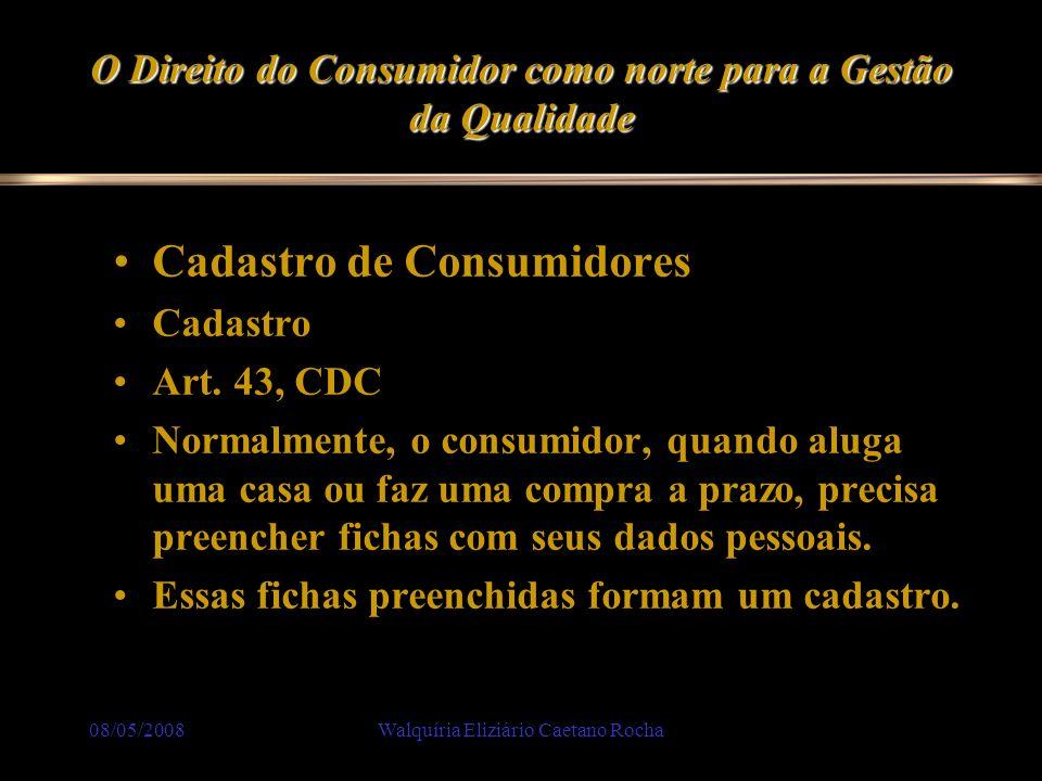 08/05/2008Walquíria Eliziário Caetano Rocha O Direito do Consumidor como norte para a Gestão da Qualidade Cadastro de Consumidores Cadastro Art. 43, C