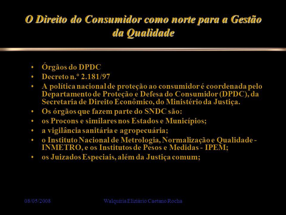 08/05/2008Walquíria Eliziário Caetano Rocha O Direito do Consumidor como norte para a Gestão da Qualidade Órgãos do DPDC Decreto n.º 2.181/97 A políti