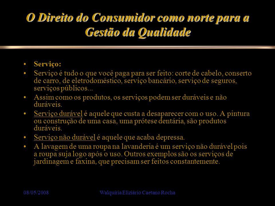 08/05/2008Walquíria Eliziário Caetano Rocha O Direito do Consumidor como norte para a Gestão da Qualidade Consumidor: Consumidor é qualquer pessoa que compra um produto ou que contrata um serviço, para satisfazer suas necessidades pessoais ou familiares.