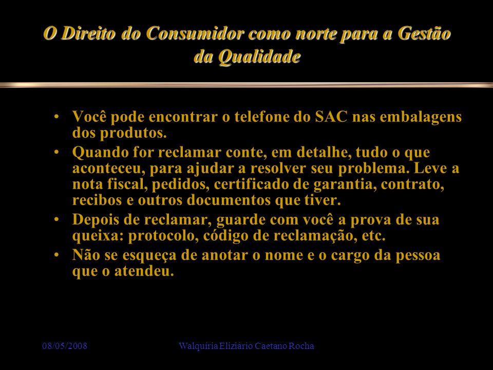 08/05/2008Walquíria Eliziário Caetano Rocha O Direito do Consumidor como norte para a Gestão da Qualidade Você pode encontrar o telefone do SAC nas em