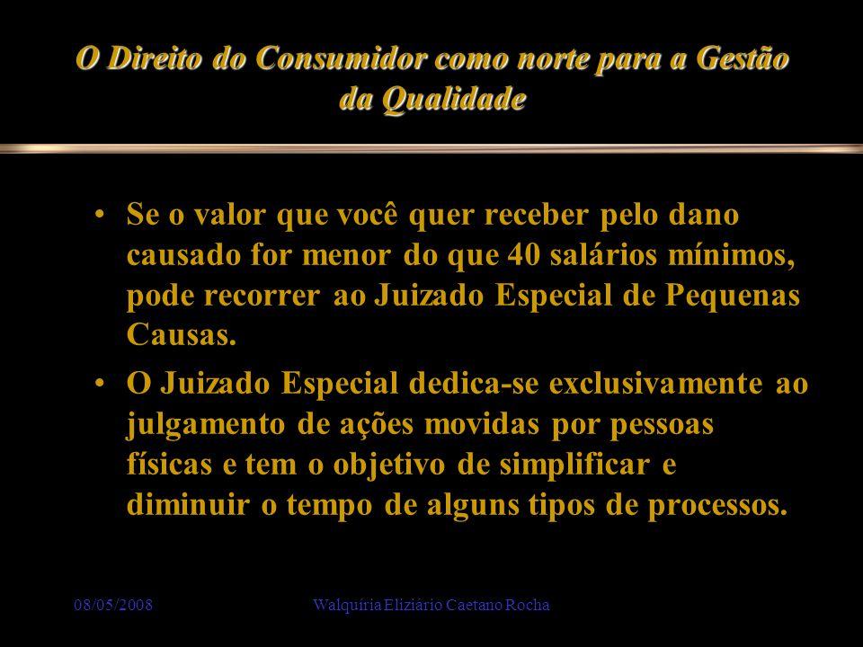 08/05/2008Walquíria Eliziário Caetano Rocha O Direito do Consumidor como norte para a Gestão da Qualidade Se o valor que você quer receber pelo dano c