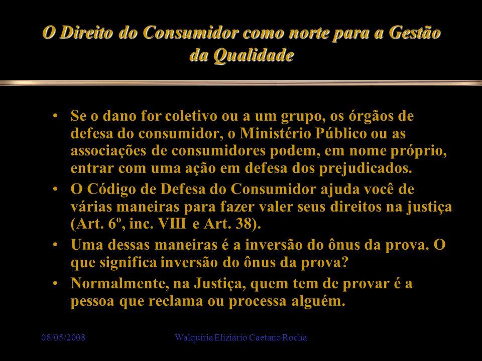 08/05/2008Walquíria Eliziário Caetano Rocha O Direito do Consumidor como norte para a Gestão da Qualidade Se o dano for coletivo ou a um grupo, os órg