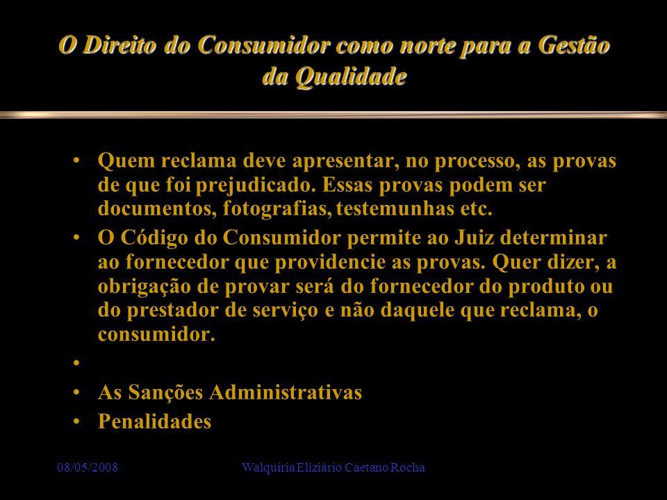 08/05/2008Walquíria Eliziário Caetano Rocha O Direito do Consumidor como norte para a Gestão da Qualidade Quem reclama deve apresentar, no processo, a