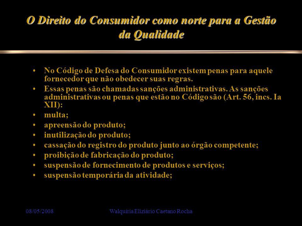 08/05/2008Walquíria Eliziário Caetano Rocha O Direito do Consumidor como norte para a Gestão da Qualidade No Código de Defesa do Consumidor existem pe