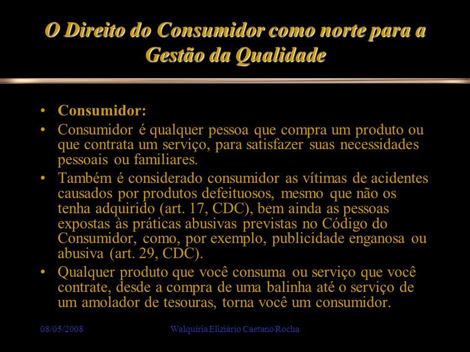 08/05/2008Walquíria Eliziário Caetano Rocha O Direito do Consumidor como norte para a Gestão da Qualidade Consumidor: Consumidor é qualquer pessoa que
