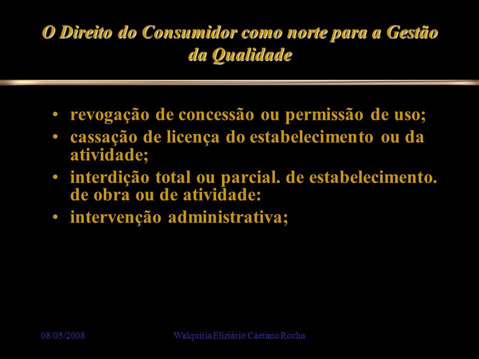 08/05/2008Walquíria Eliziário Caetano Rocha O Direito do Consumidor como norte para a Gestão da Qualidade revogação de concessão ou permissão de uso;