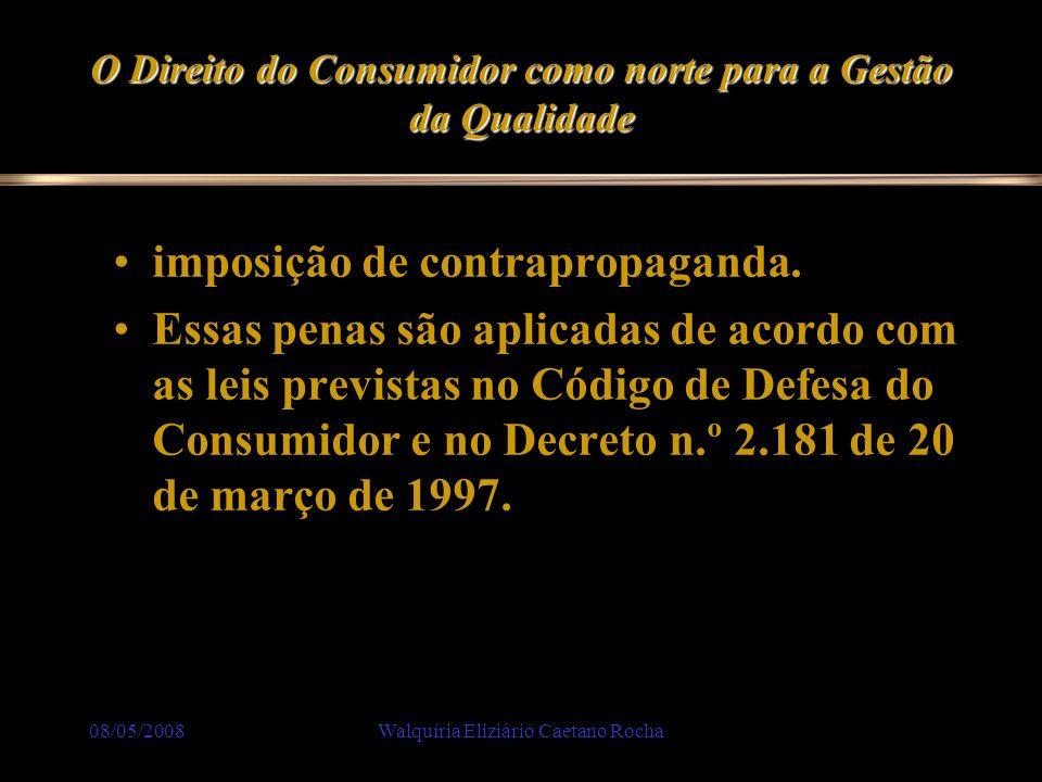 08/05/2008Walquíria Eliziário Caetano Rocha O Direito do Consumidor como norte para a Gestão da Qualidade imposição de contrapropaganda. Essas penas s