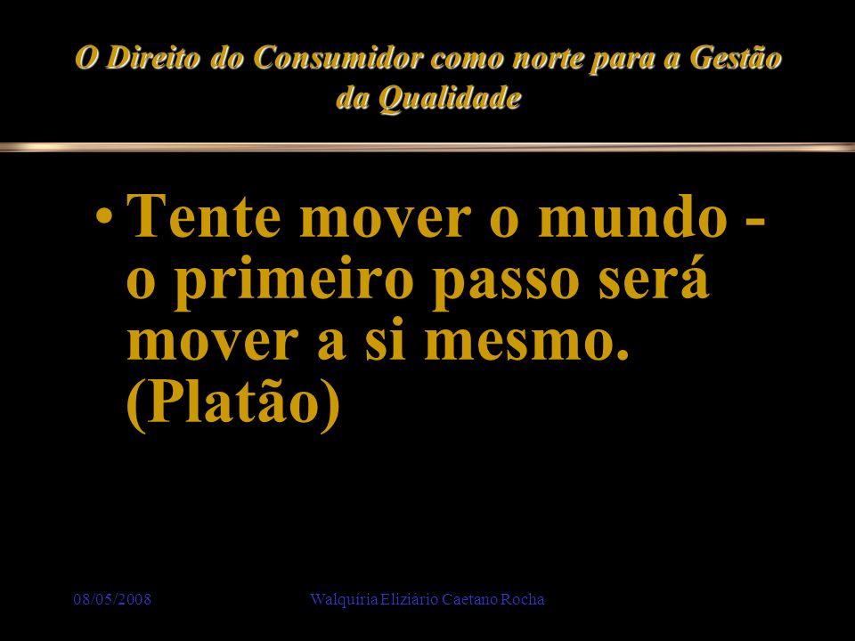 08/05/2008Walquíria Eliziário Caetano Rocha O Direito do Consumidor como norte para a Gestão da Qualidade Tente mover o mundo - o primeiro passo será