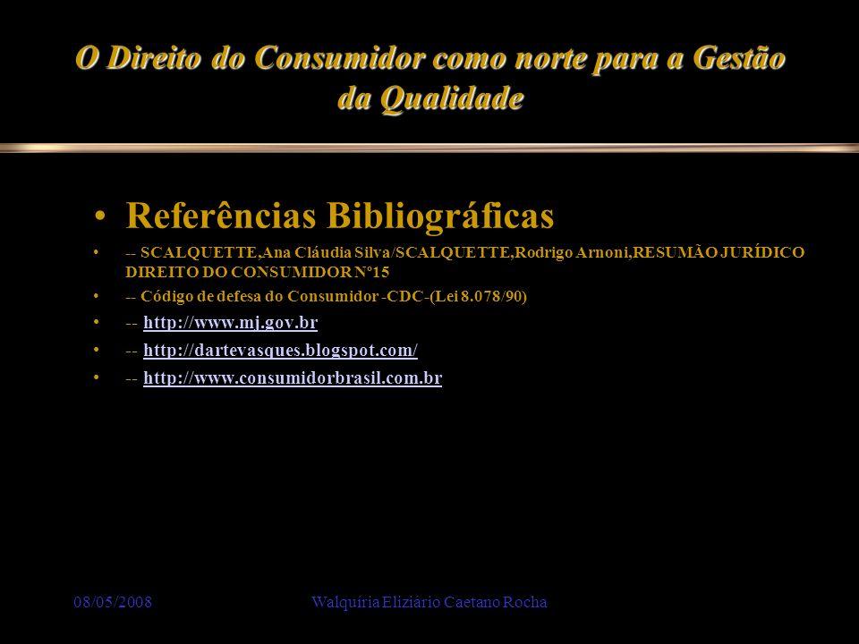08/05/2008Walquíria Eliziário Caetano Rocha O Direito do Consumidor como norte para a Gestão da Qualidade Referências Bibliográficas -- SCALQUETTE,Ana