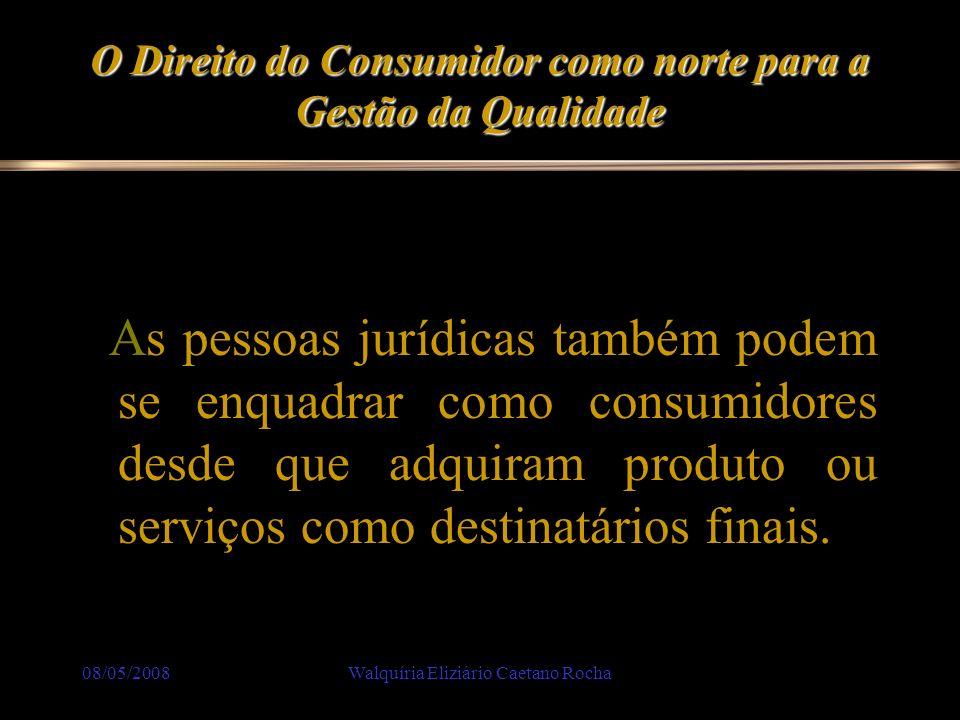 08/05/2008Walquíria Eliziário Caetano Rocha O Direito do Consumidor como norte para a Gestão da Qualidade Quem reclama deve apresentar, no processo, as provas de que foi prejudicado.