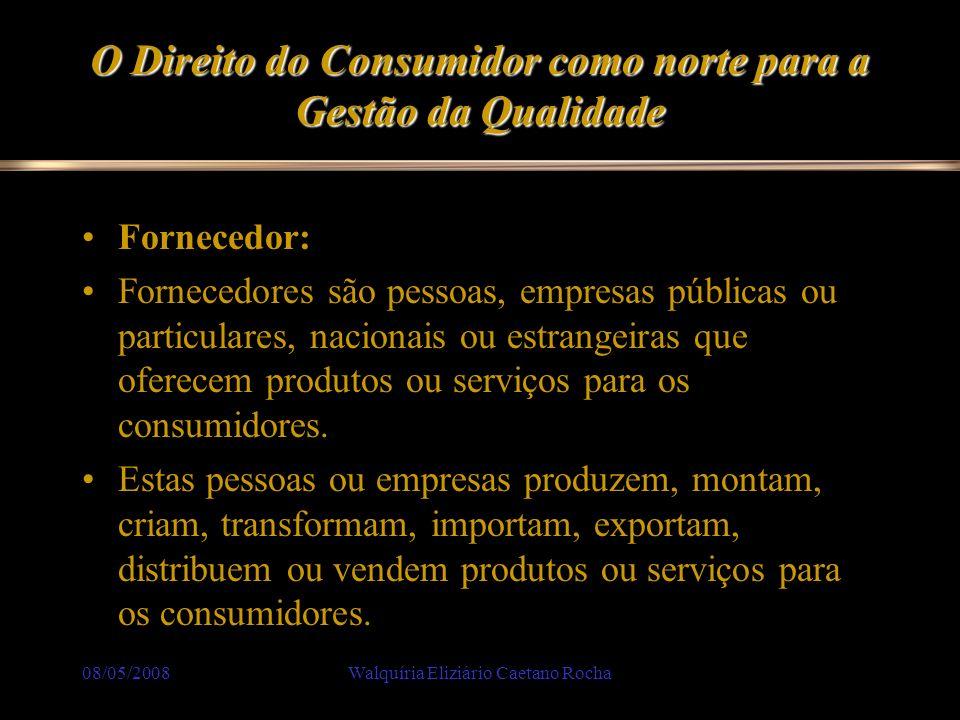 08/05/2008Walquíria Eliziário Caetano Rocha O Direito do Consumidor como norte para a Gestão da Qualidade Fornecedor: Fornecedores são pessoas, empres