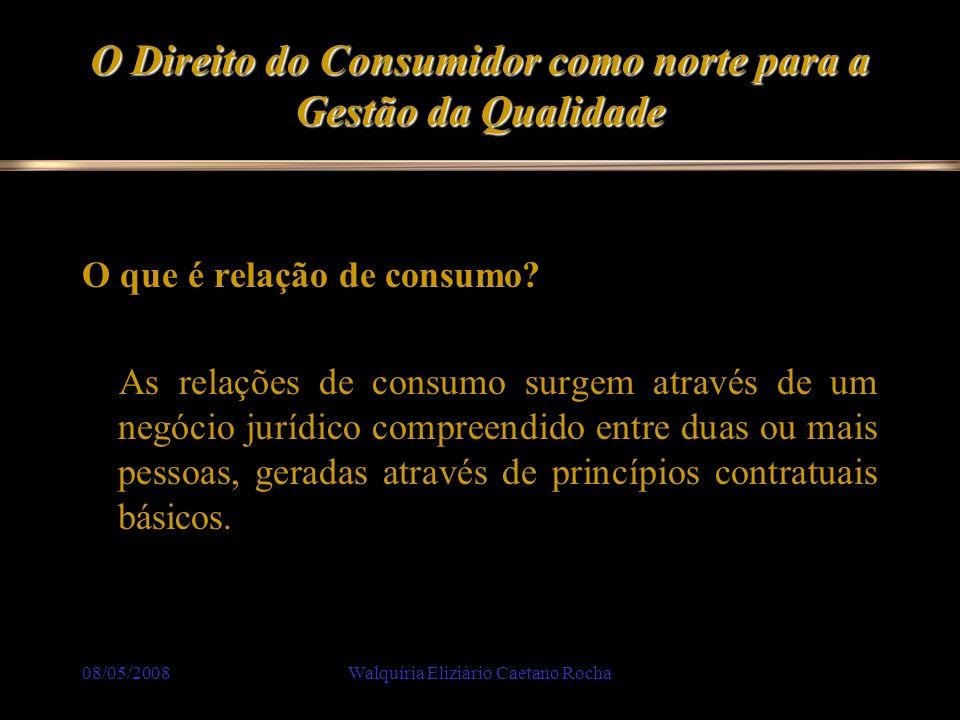 08/05/2008Walquíria Eliziário Caetano Rocha O Direito do Consumidor como norte para a Gestão da Qualidade O que é relação de consumo? As relações de c
