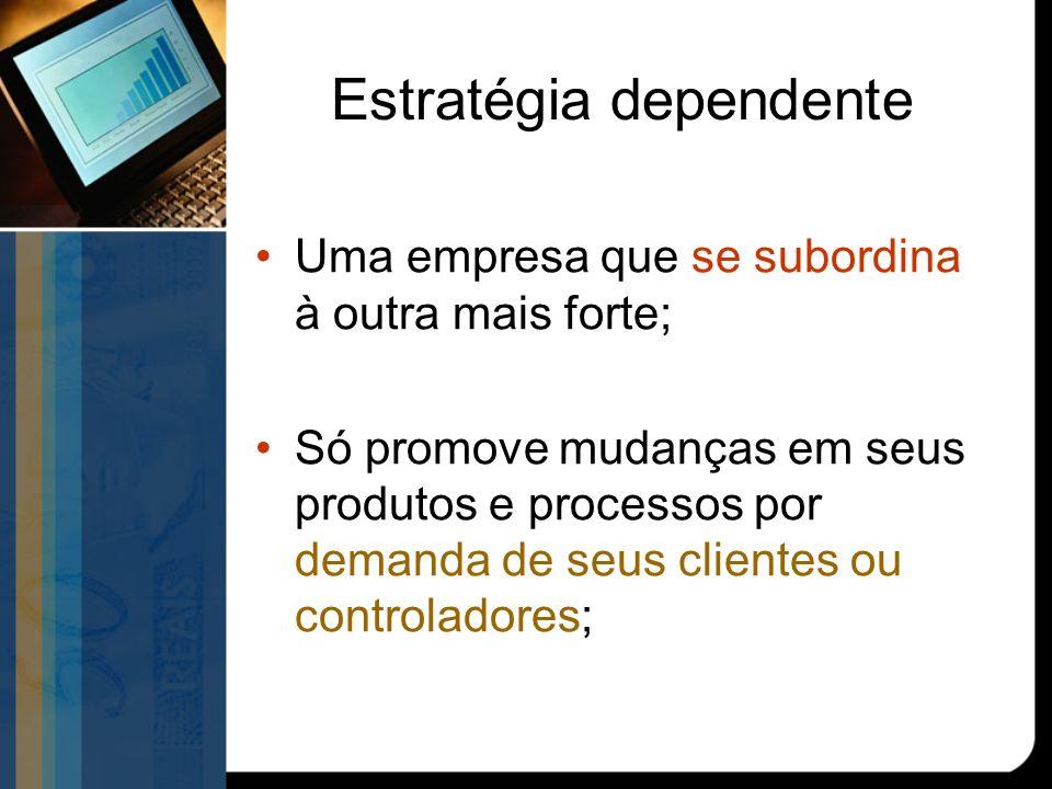 Estratégia dependente Uma empresa que se subordina à outra mais forte; Só promove mudanças em seus produtos e processos por demanda de seus clientes ou controladores;