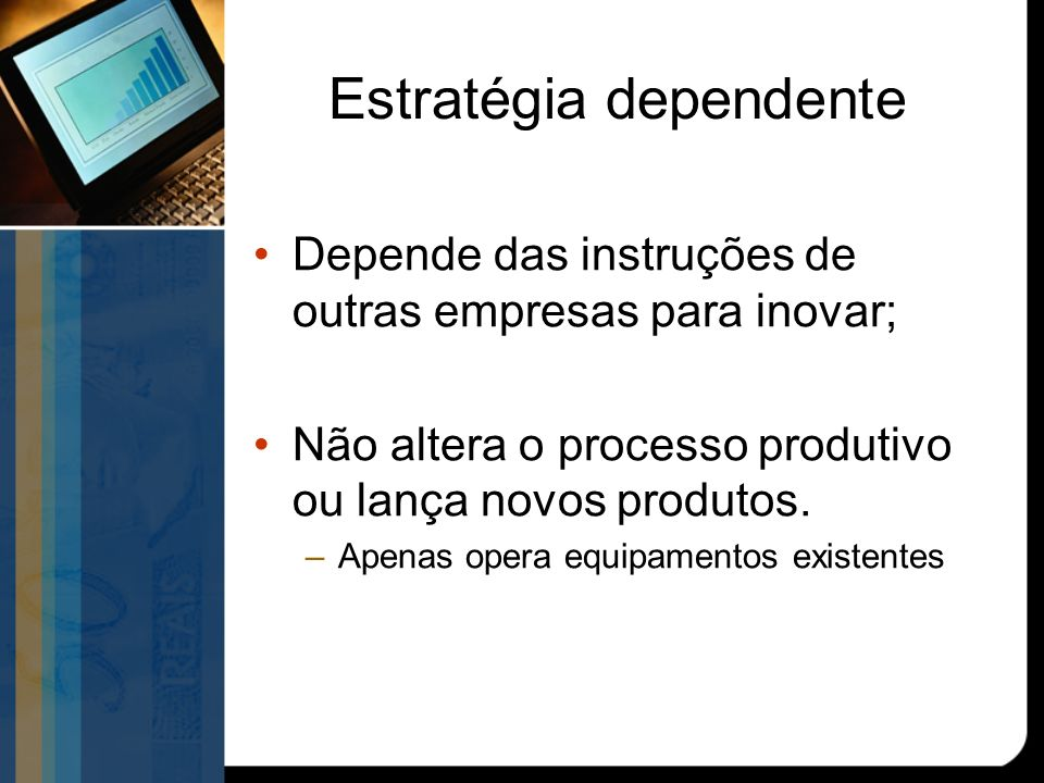 Estratégia dependente Depende das instruções de outras empresas para inovar; Não altera o processo produtivo ou lança novos produtos.