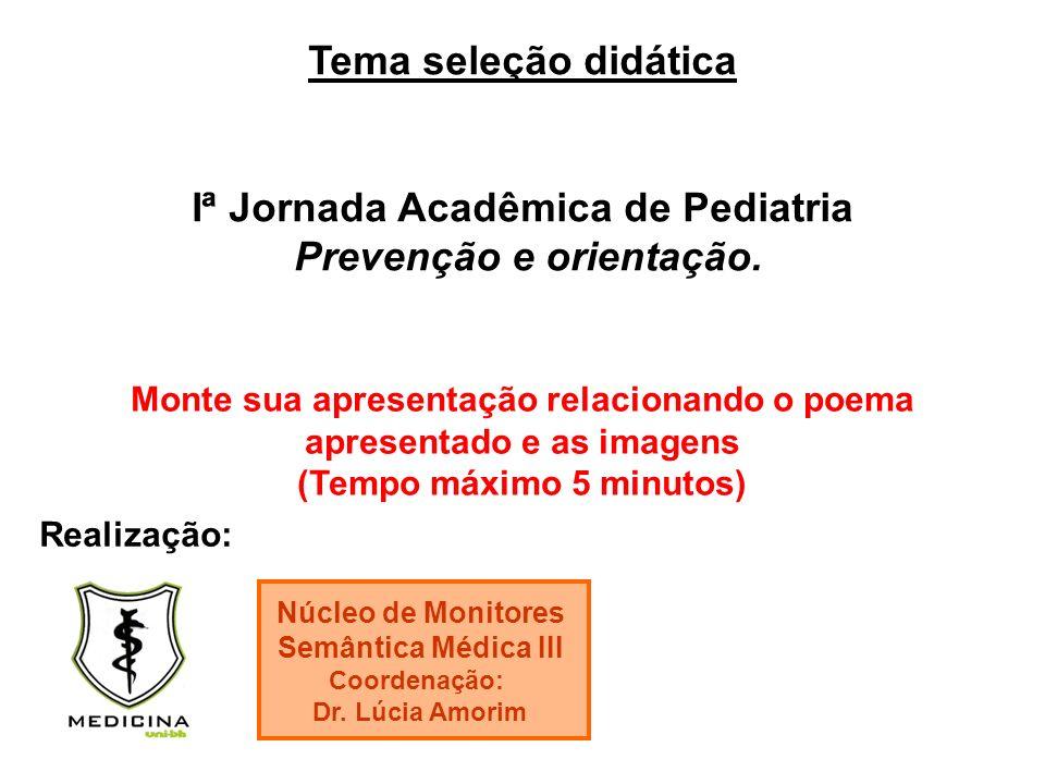Tema seleção didática Iª Jornada Acadêmica de Pediatria Prevenção e orientação. Realização: Núcleo de Monitores Semântica Médica III Coordenação: Dr.