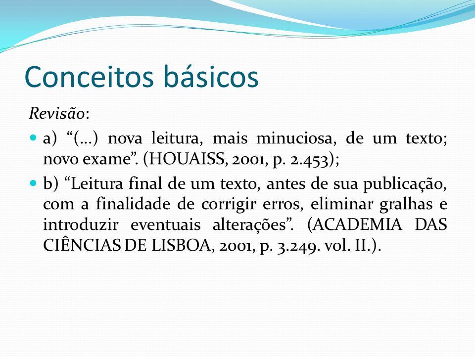 Conceitos básicos Revisão: a) (...) nova leitura, mais minuciosa, de um texto; novo exame. (HOUAISS, 2001, p. 2.453); b) Leitura final de um texto, an