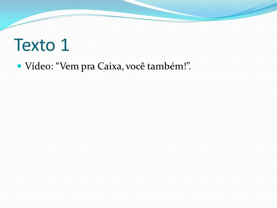 Texto 1 Vídeo: Vem pra Caixa, você também!.