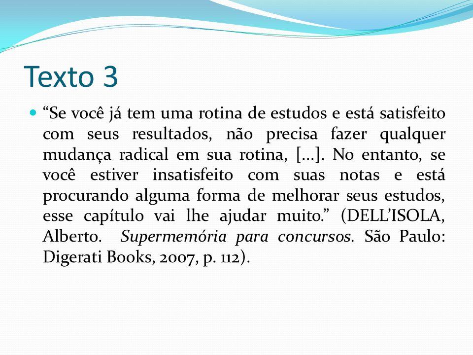Texto 3 Se você já tem uma rotina de estudos e está satisfeito com seus resultados, não precisa fazer qualquer mudança radical em sua rotina, [...]. N