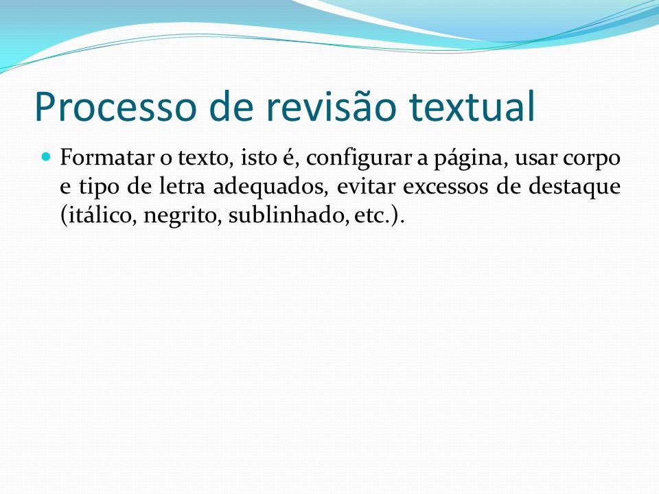 Processo de revisão textual Formatar o texto, isto é, configurar a página, usar corpo e tipo de letra adequados, evitar excessos de destaque (itálico,