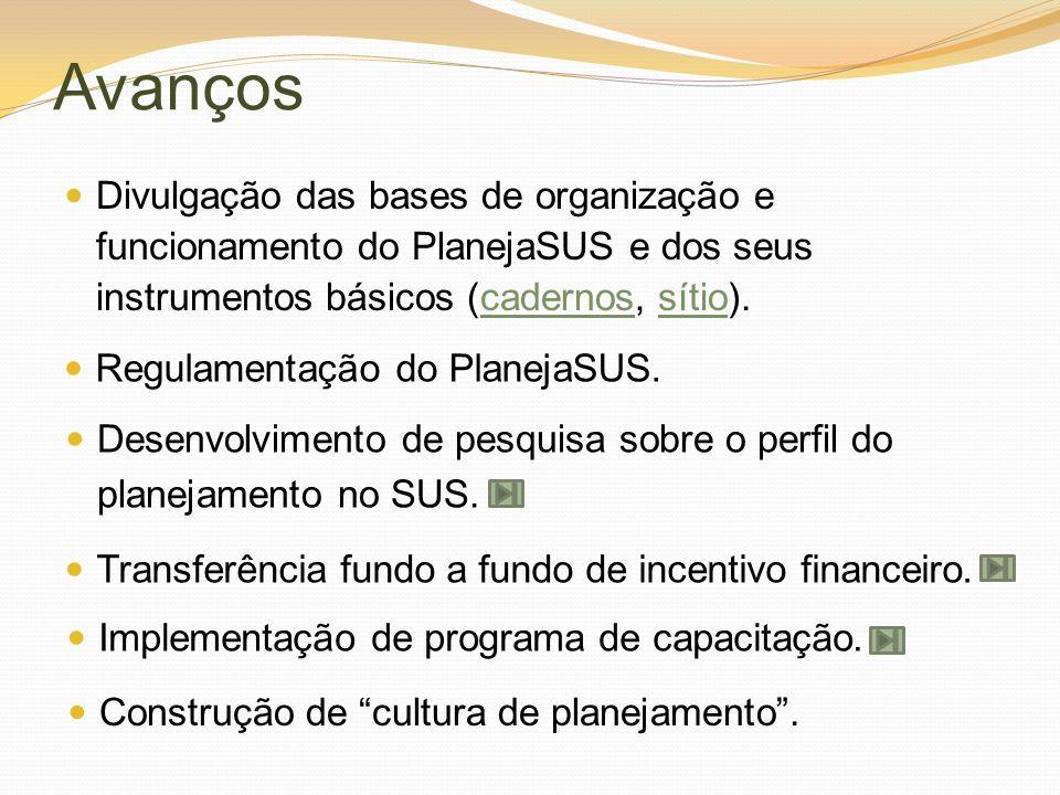 Avanços Divulgação das bases de organização e funcionamento do PlanejaSUS e dos seus instrumentos básicos (cadernos, sítio).cadernossítio Regulamentaç