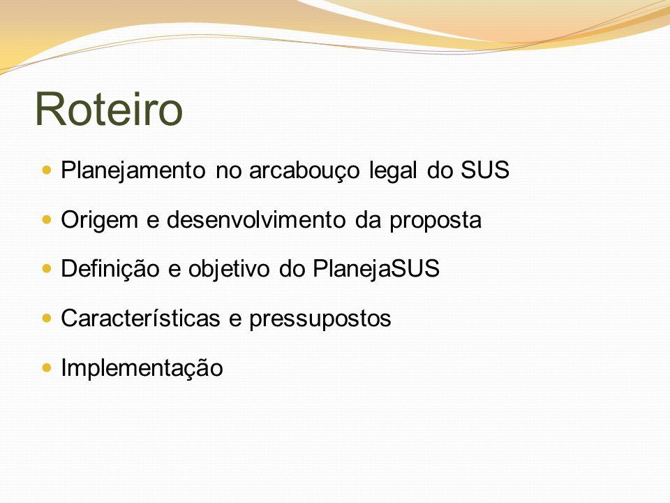 Roteiro Planejamento no arcabouço legal do SUS Origem e desenvolvimento da proposta Definição e objetivo do PlanejaSUS Características e pressupostos